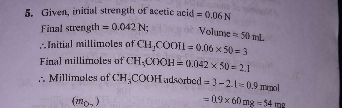 3 g of activated charcoal was added to 50mL of acetic acid solution (0.06N) in a flask. After an hour it was filtered and the strength of the filtrate was found to be 0.042N. The amount of acetic acid adsorbed (per gram of charcoal) is