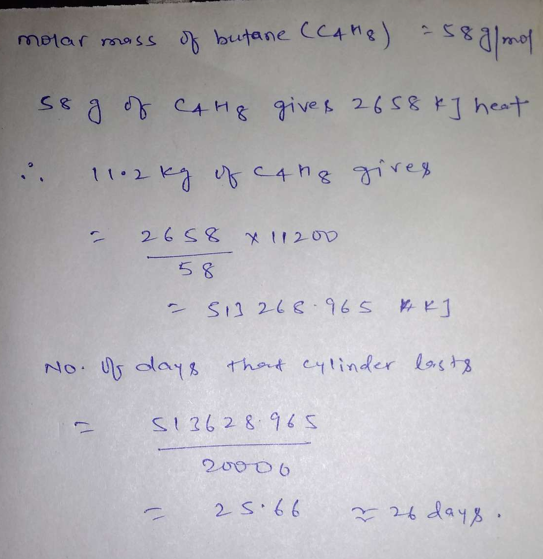 A cylinder of gas is assumed to contains 11.2 kg of butane. If a normal family needs 20,000 kJ of energy per day for cooking, how long will the cylinder last if the enthalpy of combustion