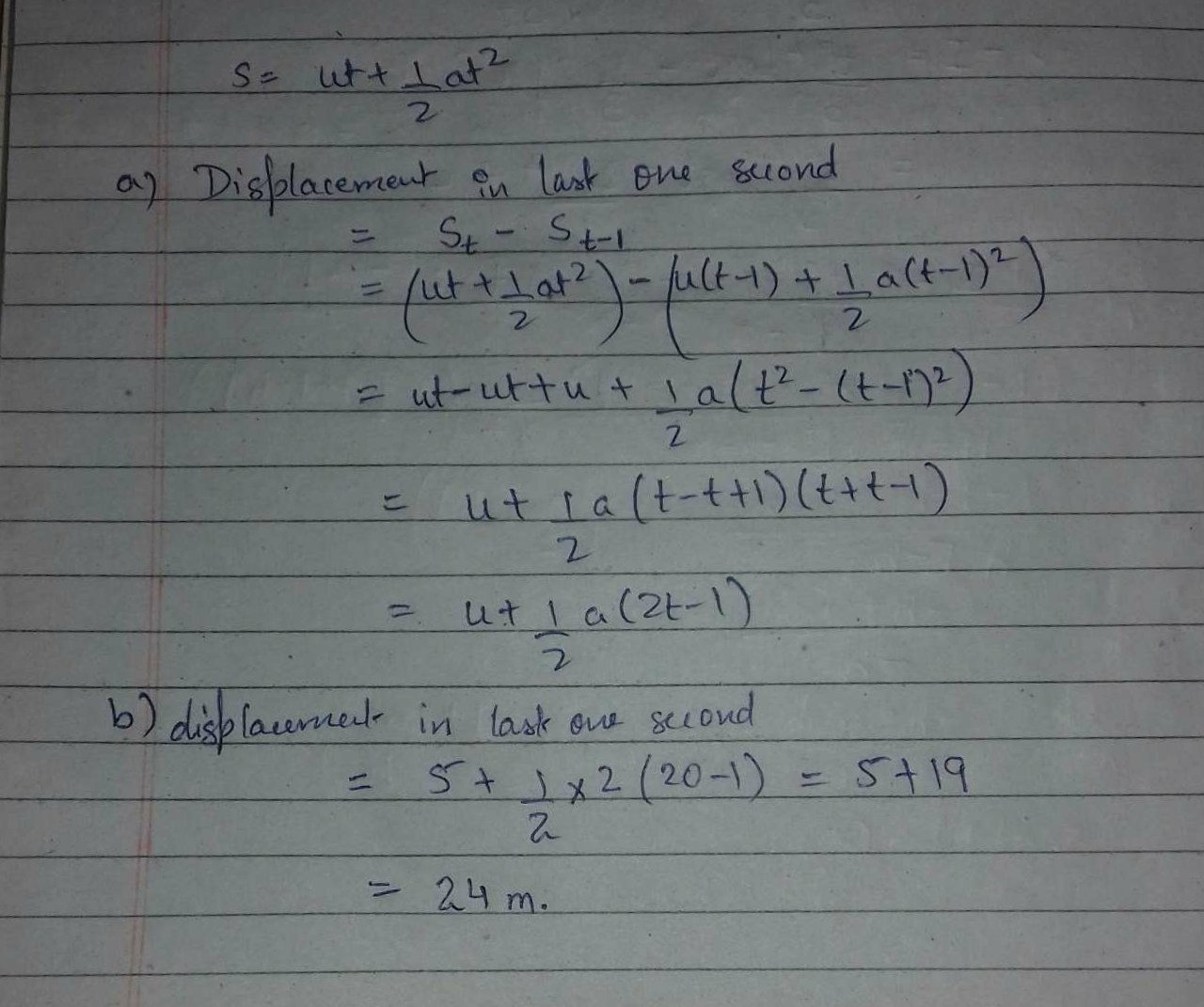 A particle having initial velocity u moves with a constant acceleration a for a time t. (a) Find the displacement of the particle in the last 1 second. (b) Evaluate it for u≡5m/s,a=2m/s2 and t≡10s