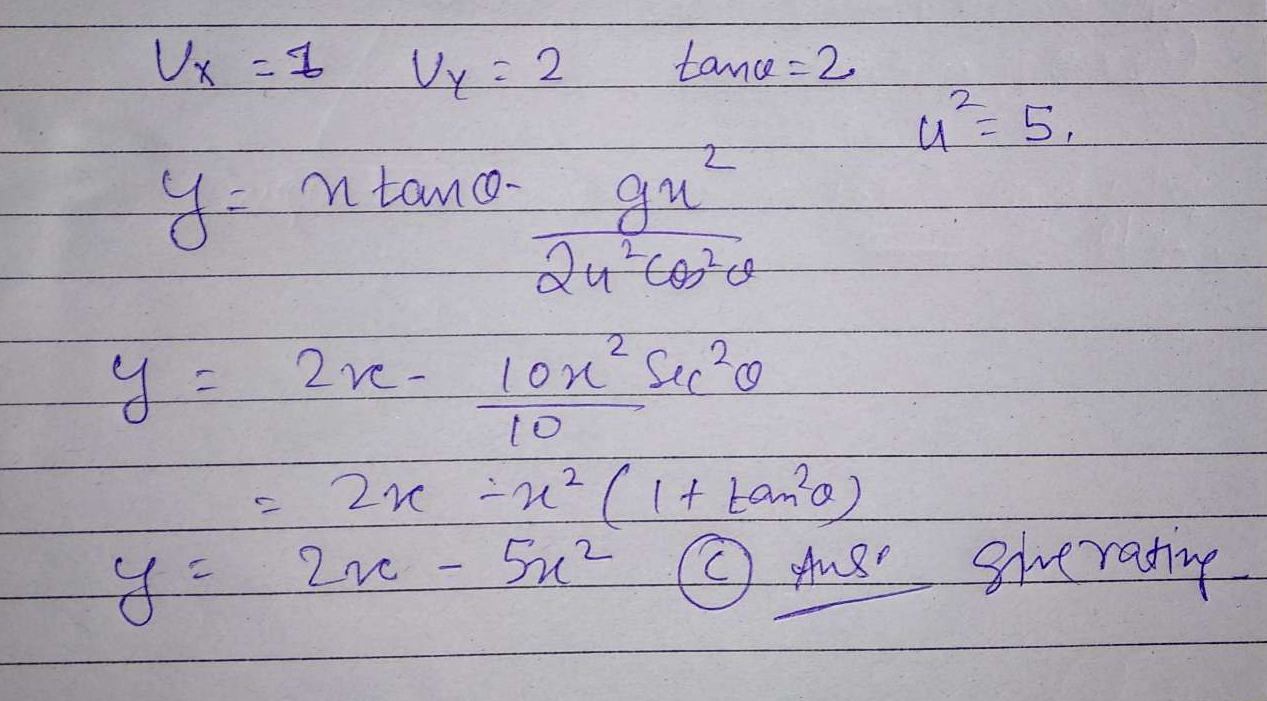 A projectile is given an initial velocity of (i +27) m/s, where is along the ground and į is along the vertical. If g = 10 m/s?, the equation of its trajectory is