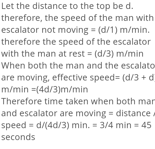 It takes one minute for a passenger standing on an escalator to reach the top. If the escalator does not move it takes him 3 minute to walk up. How long will it take for the passenger to arrive at the top if he walks up the moving escalator (velocity of man with respect to escalator is constant)?