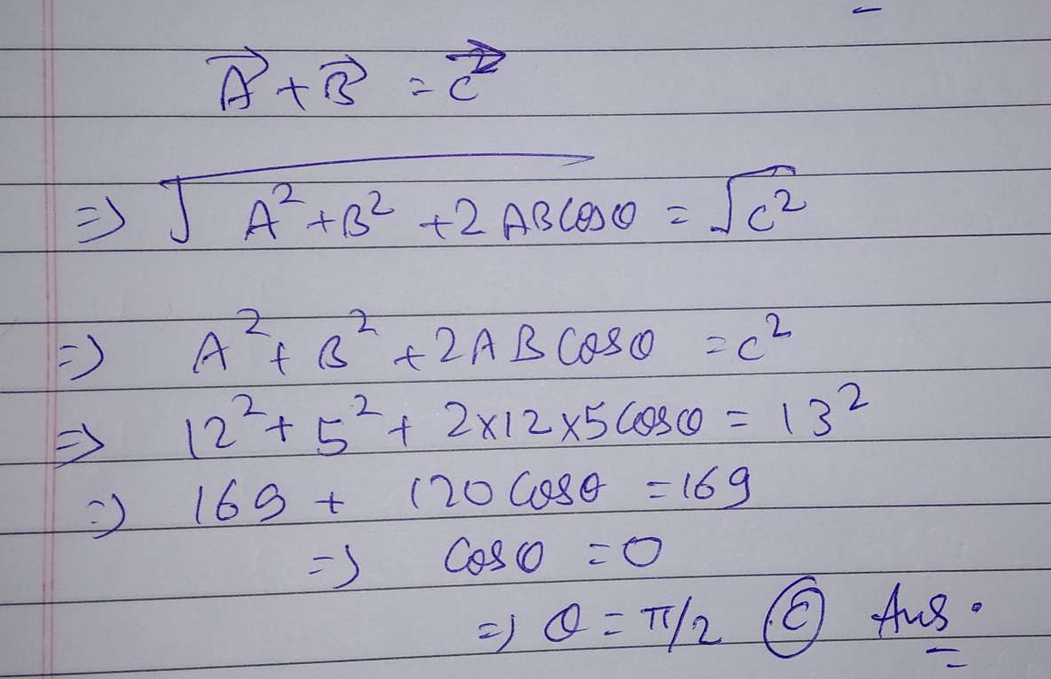 If the magnitudes of A→,B→ and C→ are 12,5 and 13 units, respectively, and A→+B→=C, then the angle between A→ and B→ is